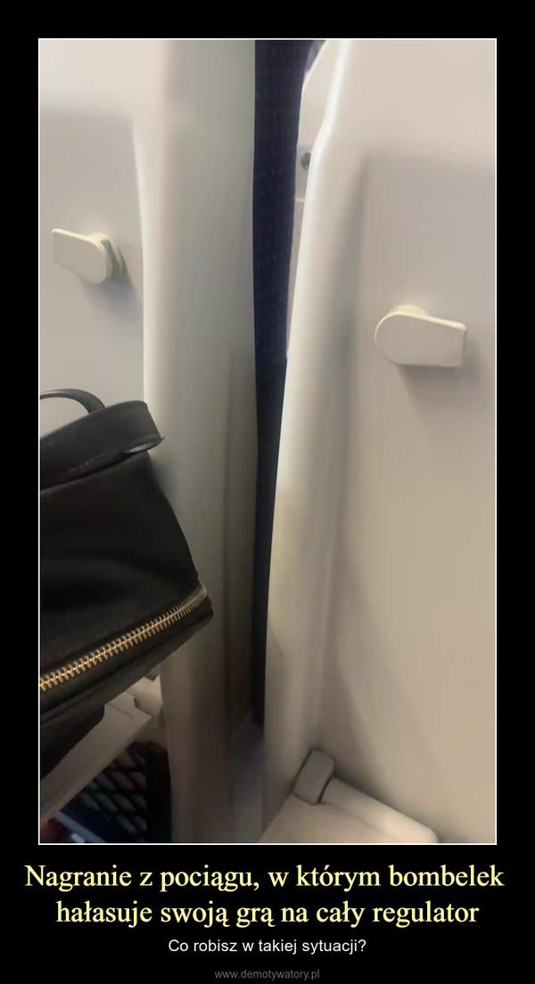 Nagranie z pociągu, w którym bombelek hałasuje swoją grą na cały regulator – Co robisz w takiej sytuacji?