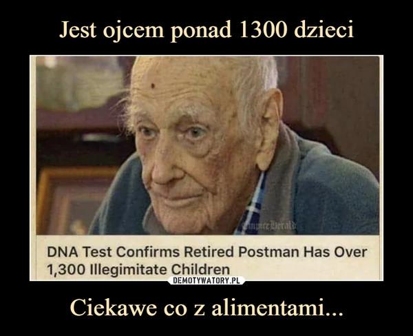 Ciekawe co z alimentami... –  DNA Test Confirms Retired Postman Has Over 1300 illegitimate children