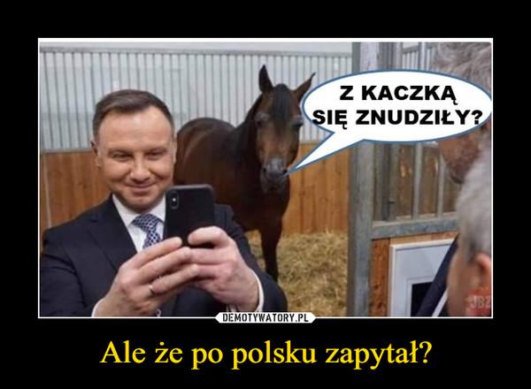 Ale że po polsku zapytał? –