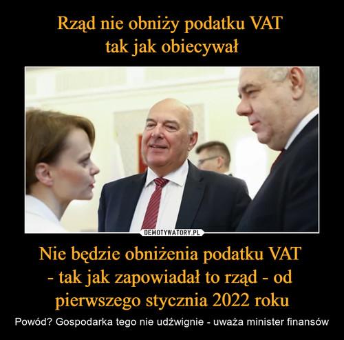 Rząd nie obniży podatku VAT  tak jak obiecywał Nie będzie obniżenia podatku VAT  - tak jak zapowiadał to rząd - od  pierwszego stycznia 2022 roku