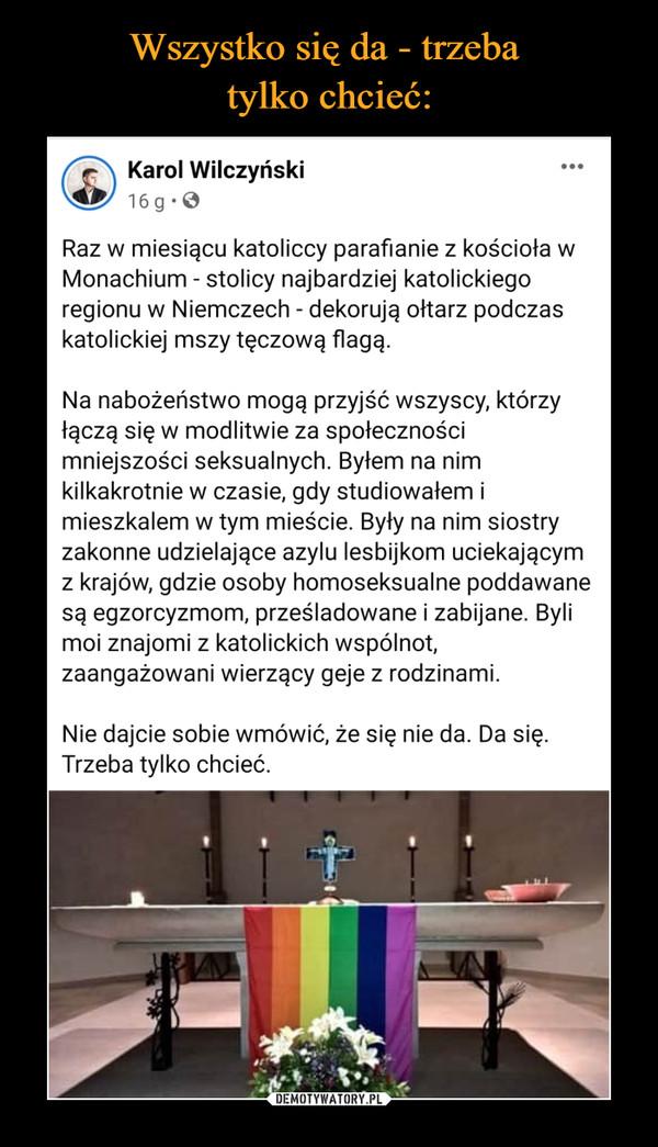 –  Karol Wilczyński16 godz. · Raz w miesiącu katoliccy parafianie z kościoła w Monachium - stolicy najbardziej katolickiego regionu w Niemczech - dekorują ołtarz podczas katolickiej mszy tęczową flagą.Na nabożeństwo mogą przyjść wszyscy, którzy łączą się w modlitwie za społeczności mniejszości seksualnych. Byłem na nim kilkakrotnie w czasie, gdy studiowałem i mieszkalem w tym mieście. Były na nim siostry zakonne udzielające azylu lesbijkom uciekającym z krajów, gdzie osoby homoseksualne poddawane są egzorcyzmom, prześladowane i zabijane. Byli moi znajomi z katolickich wspólnot, zaangażowani wierzący geje z rodzinami.Nie dajcie sobie wmówić, że się nie da. Da się. Trzeba tylko chcieć.