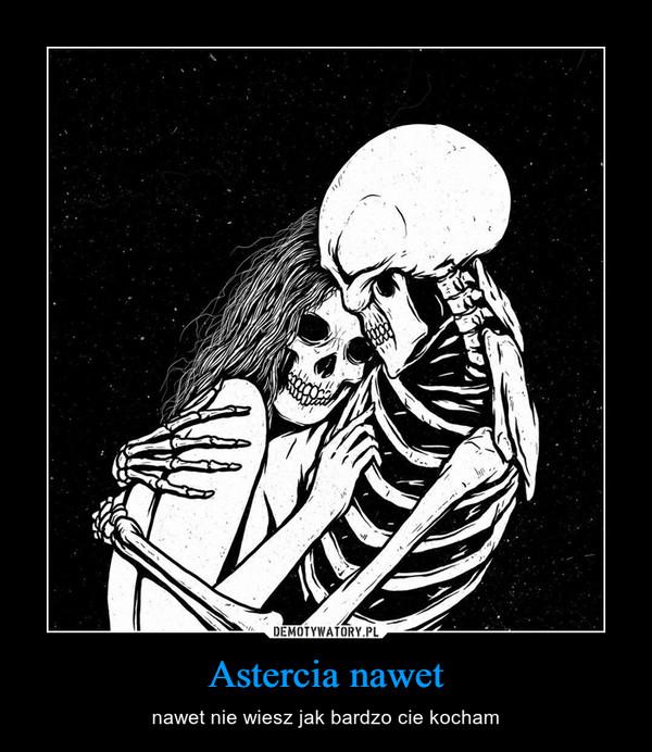 Astercia nawet – nawet nie wiesz jak bardzo cie kocham