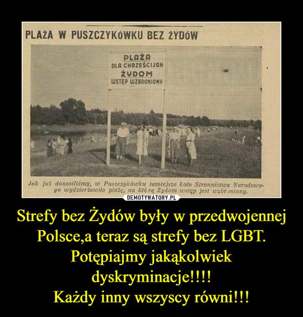 Strefy bez Żydów były w przedwojennej Polsce,a teraz są strefy bez LGBT.Potępiajmy jakąkolwiek dyskryminacje!!!!Każdy inny wszyscy równi!!! –