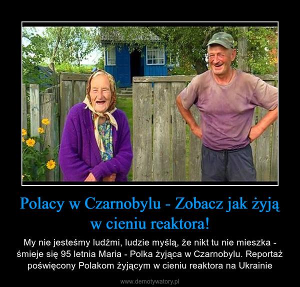 Polacy w Czarnobylu - Zobacz jak żyją w cieniu reaktora! – My nie jesteśmy ludźmi, ludzie myślą, że nikt tu nie mieszka - śmieje się 95 letnia Maria - Polka żyjąca w Czarnobylu. Reportaż poświęcony Polakom żyjącym w cieniu reaktora na Ukrainie