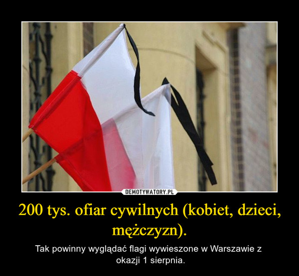 200 tys. ofiar cywilnych (kobiet, dzieci, mężczyzn). – Tak powinny wyglądać flagi wywieszone w Warszawie z  okazji 1 sierpnia.