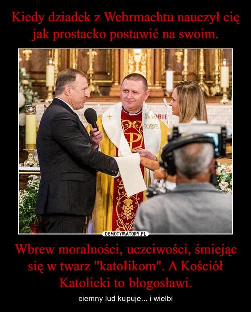 """Kiedy dziadek z Wehrmachtu nauczył cię jak prostacko postawić na swoim. Wbrew moralności, uczciwości, śmiejąc się w twarz """"katolikom"""". A Kościół Katolicki to błogosławi."""