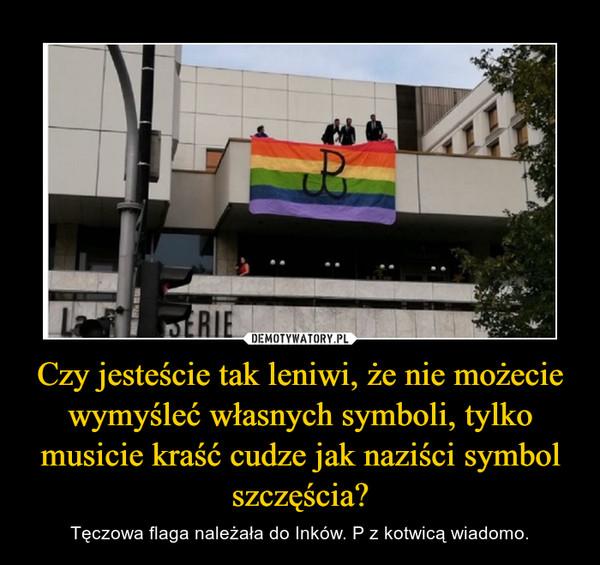 Czy jesteście tak leniwi, że nie możecie wymyśleć własnych symboli, tylko musicie kraść cudze jak naziści symbol szczęścia? – Tęczowa flaga należała do Inków. P z kotwicą wiadomo.