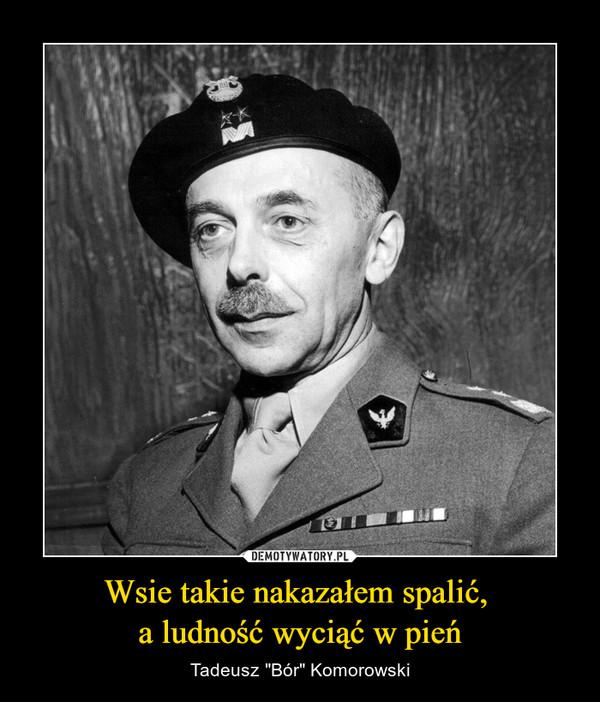 """Wsie takie nakazałem spalić, a ludność wyciąć w pień – Tadeusz """"Bór"""" Komorowski"""