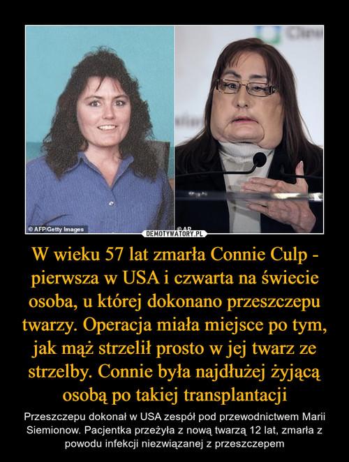 W wieku 57 lat zmarła Connie Culp - pierwsza w USA i czwarta na świecie osoba, u której dokonano przeszczepu twarzy. Operacja miała miejsce po tym, jak mąż strzelił prosto w jej twarz ze strzelby. Connie była najdłużej żyjącą osobą po takiej transplantacji