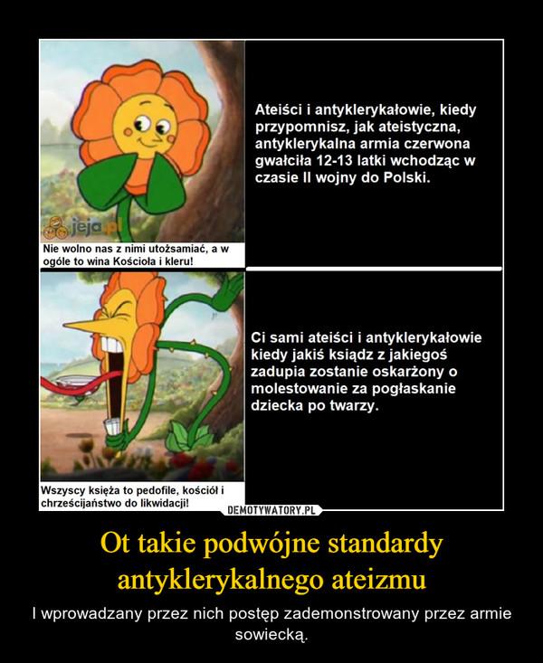 Ot takie podwójne standardy antyklerykalnego ateizmu – I wprowadzany przez nich postęp zademonstrowany przez armie sowiecką.