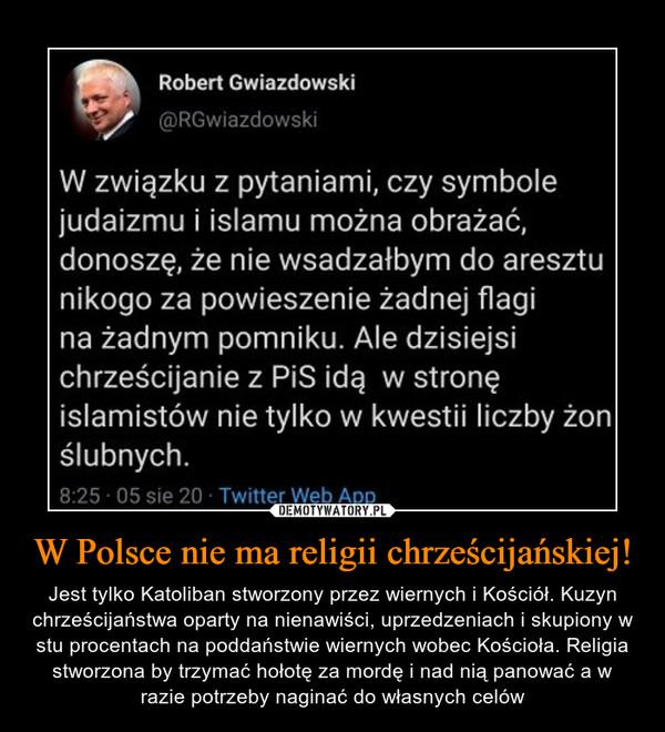 W Polsce nie ma religii chrześcijańskiej! – Jest tylko Katoliban stworzony przez wiernych i Kościół. Kuzyn chrześcijaństwa oparty na nienawiści, uprzedzeniach i skupiony w stu procentach na poddaństwie wiernych wobec Kościoła. Religia stworzona by trzymać hołotę za mordę i nad nią panować a w razie potrzeby naginać do własnych celów