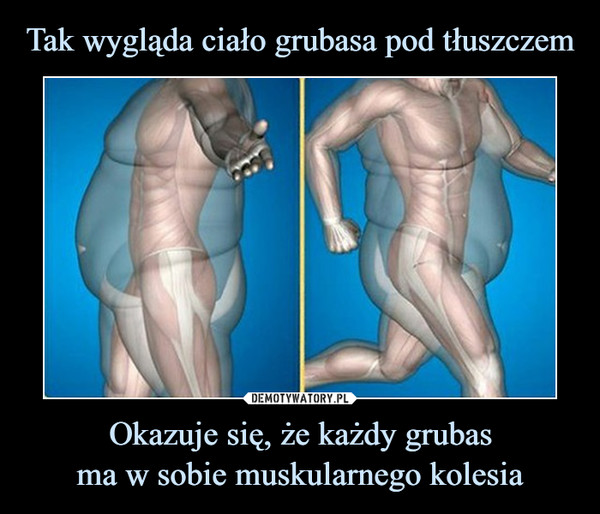Tak wygląda ciało grubasa pod tłuszczem Okazuje się, że każdy grubas ma w sobie muskularnego kolesia