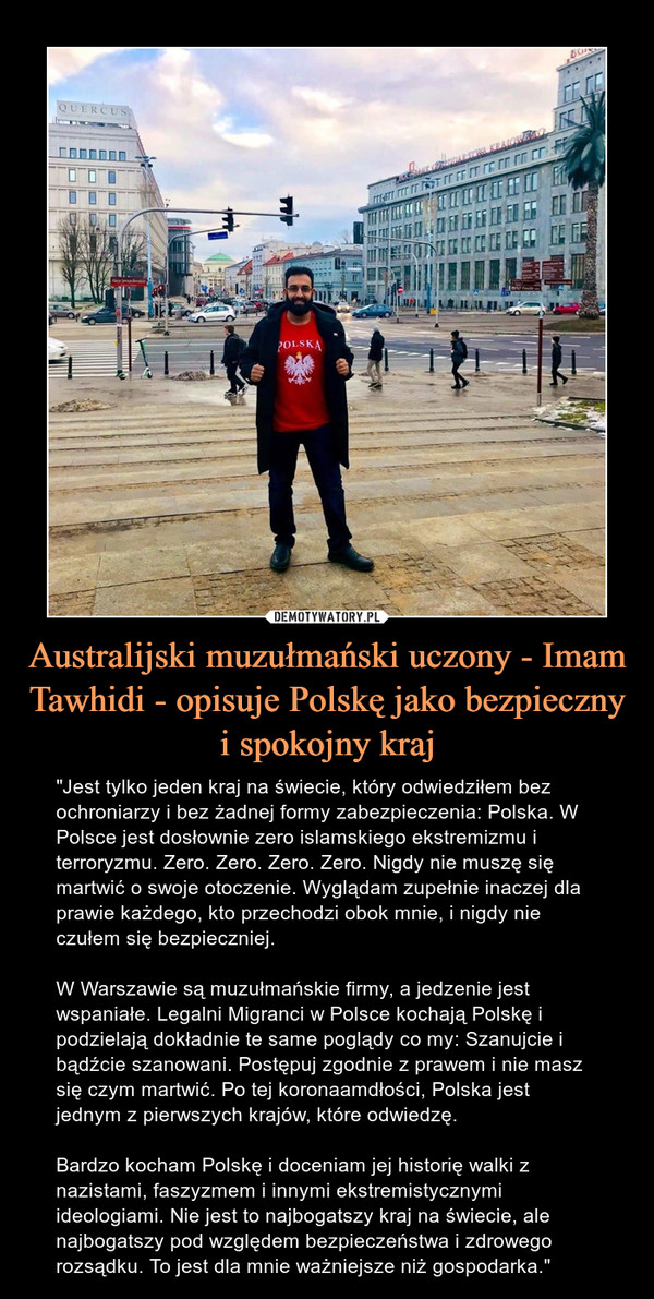 """Australijski muzułmański uczony - Imam Tawhidi - opisuje Polskę jako bezpieczny i spokojny kraj – """"Jest tylko jeden kraj na świecie, który odwiedziłem bez ochroniarzy i bez żadnej formy zabezpieczenia: Polska. W Polsce jest dosłownie zero islamskiego ekstremizmu i terroryzmu. Zero. Zero. Zero. Zero. Nigdy nie muszę się martwić o swoje otoczenie. Wyglądam zupełnie inaczej dla prawie każdego, kto przechodzi obok mnie, i nigdy nie czułem się bezpieczniej.W Warszawie są muzułmańskie firmy, a jedzenie jest wspaniałe. Legalni Migranci w Polsce kochają Polskę i podzielają dokładnie te same poglądy co my: Szanujcie i bądźcie szanowani. Postępuj zgodnie z prawem i nie masz się czym martwić. Po tej koronaamdłości, Polska jest jednym z pierwszych krajów, które odwiedzę.Bardzo kocham Polskę i doceniam jej historię walki z nazistami, faszyzmem i innymi ekstremistycznymi ideologiami. Nie jest to najbogatszy kraj na świecie, ale najbogatszy pod względem bezpieczeństwa i zdrowego rozsądku. To jest dla mnie ważniejsze niż gospodarka."""""""