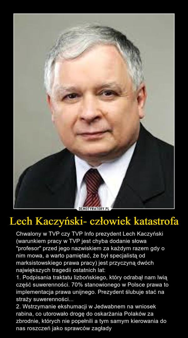 """Lech Kaczyński- człowiek katastrofa – Chwalony w TVP czy TVP Info prezydent Lech Kaczyński (warunkiem pracy w TVP jest chyba dodanie słowa """"profesor"""" przed jego nazwiskiem za każdym razem gdy o nim mowa, a warto pamiętać, że był specjalistą od marksistowskiego prawa pracy) jest przyczyną dwóch największych tragedii ostatnich lat:1. Podpisania traktatu lizbońskiego, który odrabął nam lwią część suwerenności. 70% stanowionego w Polsce prawa to implementacja prawa unijnego. Prezydent ślubuje stać na straży suwerenności...2. Wstrzymanie ekshumacji w Jedwabnem na wniosek rabina, co utorowało drogę do oskarżania Polaków za zbrodnie, których nie popełnili a tym samym kierowania do nas roszczeń jako sprawców zagłady"""