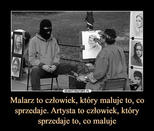 Malarz to człowiek, który maluje to, co sprzedaje. Artysta to człowiek, który sprzedaje to, co maluje