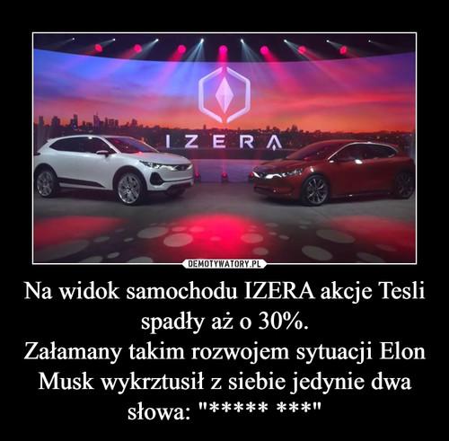 """Na widok samochodu IZERA akcje Tesli spadły aż o 30%. Załamany takim rozwojem sytuacji Elon Musk wykrztusił z siebie jedynie dwa słowa: """"***** ***"""""""