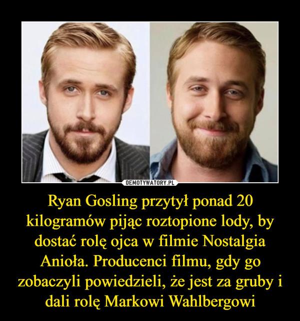 Ryan Gosling przytył ponad 20 kilogramów pijąc roztopione lody, by dostać rolę ojca w filmie Nostalgia Anioła. Producenci filmu, gdy go zobaczyli powiedzieli, że jest za gruby i dali rolę Markowi Wahlbergowi –