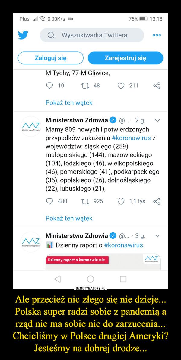 Ale przecież nic złego się nie dzieje... Polska super radzi sobie z pandemią a rząd nie ma sobie nic do zarzucenia... Chcieliśmy w Polsce drugiej Ameryki? Jesteśmy na dobrej drodze... –