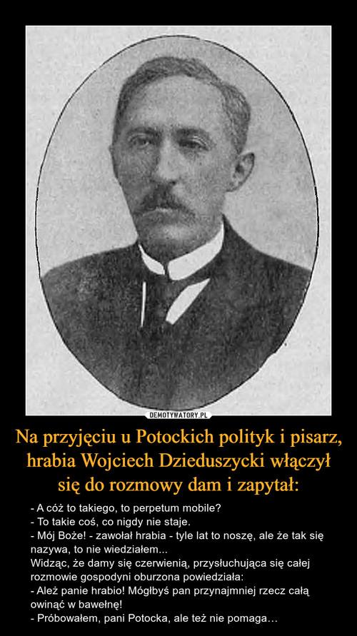 Na przyjęciu u Potockich polityk i pisarz, hrabia Wojciech Dzieduszycki włączył się do rozmowy dam i zapytał: