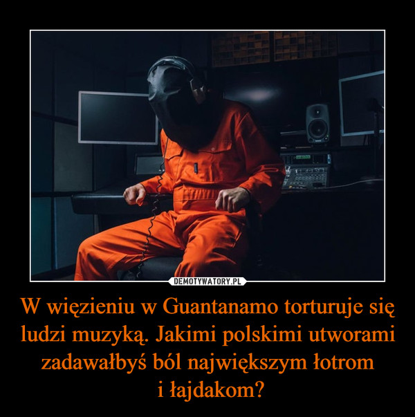 W więzieniu w Guantanamo torturuje się ludzi muzyką. Jakimi polskimi utworami zadawałbyś ból największym łotrom i łajdakom? –
