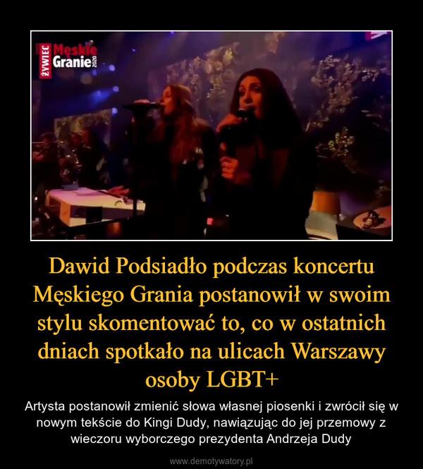 Dawid Podsiadło podczas koncertu Męskiego Grania postanowił w swoim stylu skomentować to, co w ostatnich dniach spotkało na ulicach Warszawy osoby LGBT+ – Artysta postanowił zmienić słowa własnej piosenki i zwrócił się w nowym tekście do Kingi Dudy, nawiązując do jej przemowy z wieczoru wyborczego prezydenta Andrzeja Dudy