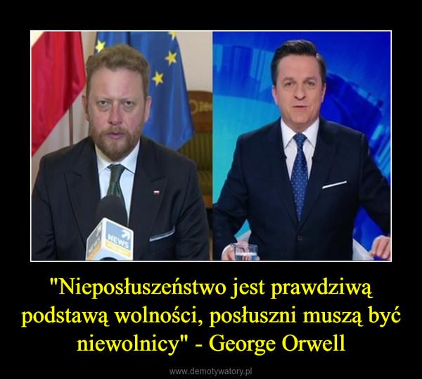 """""""Nieposłuszeństwo jest prawdziwą podstawą wolności, posłuszni muszą być niewolnicy"""" - George Orwell –"""