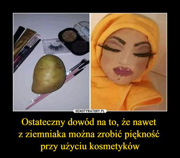 Ostateczny dowód na to, że nawet z ziemniaka można zrobić piękność przy użyciu kosmetyków –