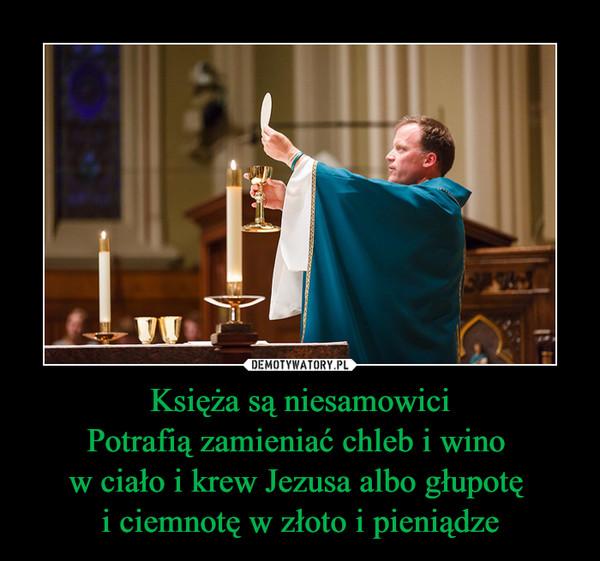 Księża są niesamowiciPotrafią zamieniać chleb i wino w ciało i krew Jezusa albo głupotę i ciemnotę w złoto i pieniądze –