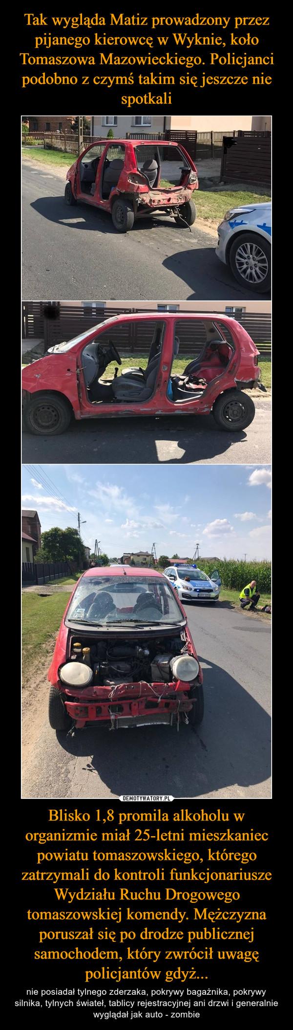 Blisko 1,8 promila alkoholu w organizmie miał 25-letni mieszkaniec powiatu tomaszowskiego, którego zatrzymali do kontroli funkcjonariusze Wydziału Ruchu Drogowego tomaszowskiej komendy. Mężczyzna poruszał się po drodze publicznej samochodem, który zwrócił uwagę policjantów gdyż... – nie posiadał tylnego zderzaka, pokrywy bagażnika, pokrywy silnika, tylnych świateł, tablicy rejestracyjnej ani drzwi i generalnie wyglądał jak auto - zombie