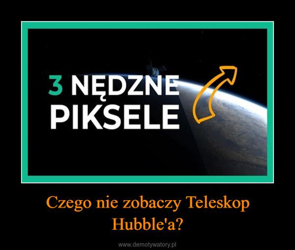 Czego nie zobaczy Teleskop Hubble'a? –