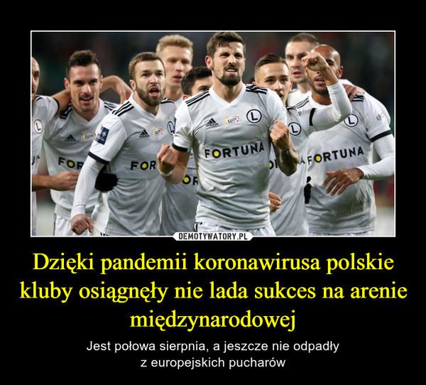 Dzięki pandemii koronawirusa polskie kluby osiągnęły nie lada sukces na arenie międzynarodowej – Jest połowa sierpnia, a jeszcze nie odpadłyz europejskich pucharów