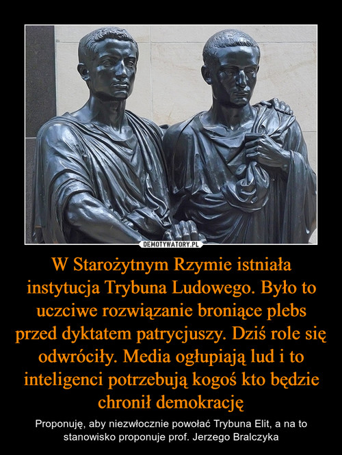 W Starożytnym Rzymie istniała instytucja Trybuna Ludowego. Było to uczciwe rozwiązanie broniące plebs przed dyktatem patrycjuszy. Dziś role się odwróciły. Media ogłupiają lud i to inteligenci potrzebują kogoś kto będzie chronił demokrację
