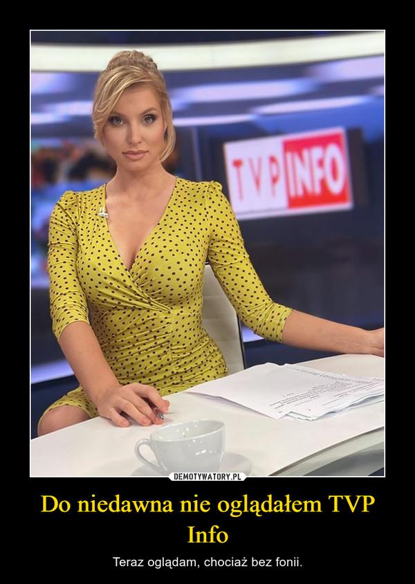 Do niedawna nie oglądałem TVP Info – Teraz oglądam, chociaż bez fonii.