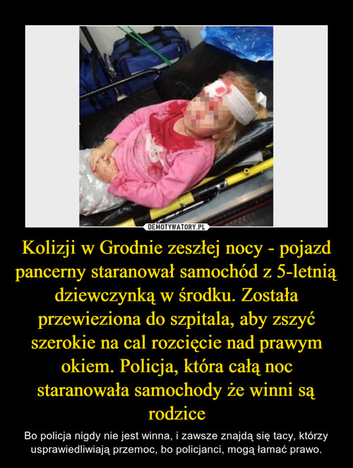 Kolizji w Grodnie zeszłej nocy - pojazd pancerny staranował samochód z 5-letnią dziewczynką w środku. Została przewieziona do szpitala, aby zszyć szerokie na cal rozcięcie nad prawym okiem. Policja, która całą noc staranowała samochody że winni są rodzice