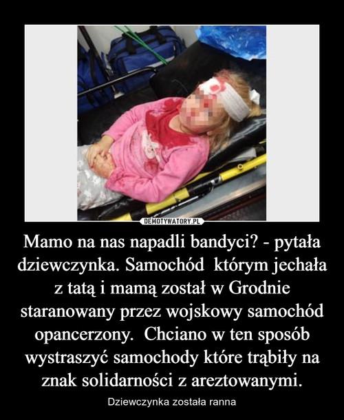Mamo na nas napadli bandyci? - pytała dziewczynka. Samochód  którym jechała z tatą i mamą został w Grodnie staranowany przez wojskowy samochód opancerzony.  Chciano w ten sposób wystraszyć samochody które trąbiły na znak solidarności z areztowanymi.