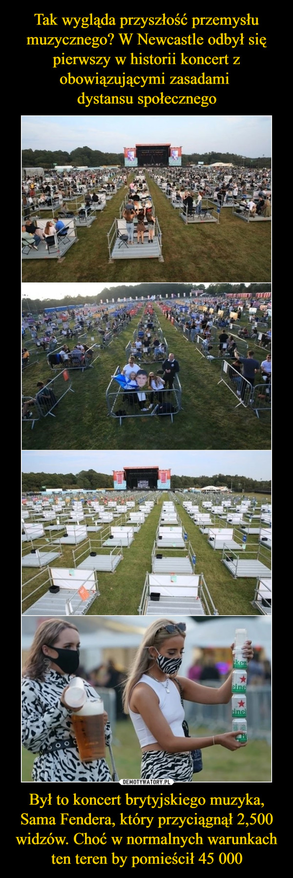 Był to koncert brytyjskiego muzyka, Sama Fendera, który przyciągnął 2,500 widzów. Choć w normalnych warunkach ten teren by pomieścił 45 000 –