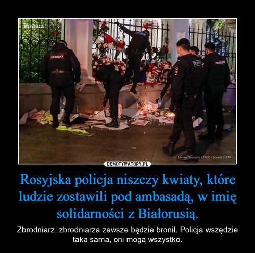 Rosyjska policja niszczy kwiaty, które ludzie zostawili pod ambasadą, w imię solidarności z Białorusią.