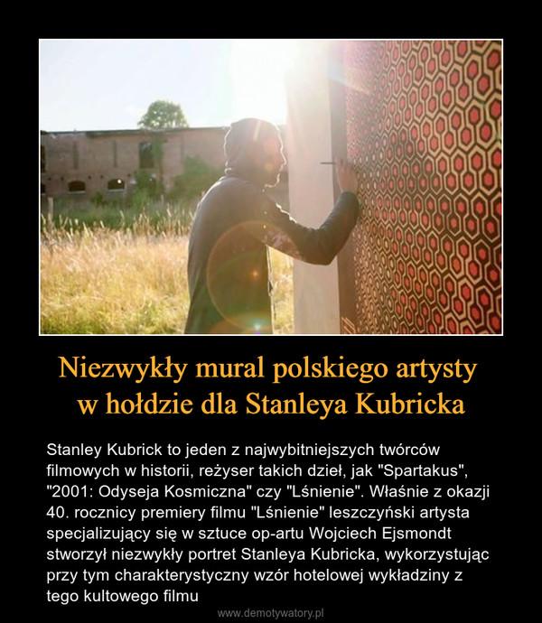"""Niezwykły mural polskiego artysty w hołdzie dla Stanleya Kubricka – Stanley Kubrick to jeden z najwybitniejszych twórców filmowych w historii, reżyser takich dzieł, jak """"Spartakus"""", """"2001: Odyseja Kosmiczna"""" czy """"Lśnienie"""". Właśnie z okazji 40. rocznicy premiery filmu """"Lśnienie"""" leszczyński artysta specjalizujący się w sztuce op-artu Wojciech Ejsmondt stworzył niezwykły portret Stanleya Kubricka, wykorzystując przy tym charakterystyczny wzór hotelowej wykładziny z tego kultowego filmu"""
