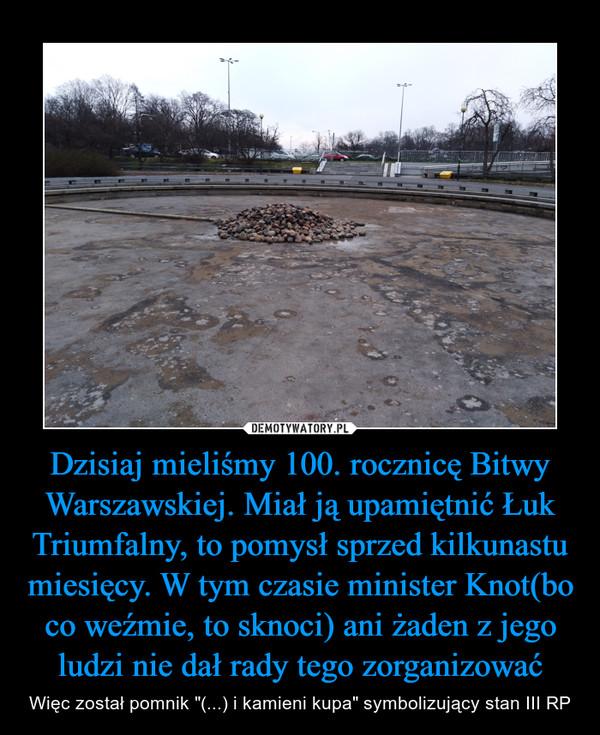 """Dzisiaj mieliśmy 100. rocznicę Bitwy Warszawskiej. Miał ją upamiętnić Łuk Triumfalny, to pomysł sprzed kilkunastu miesięcy. W tym czasie minister Knot(bo co weźmie, to sknoci) ani żaden z jego ludzi nie dał rady tego zorganizować – Więc został pomnik """"(...) i kamieni kupa"""" symbolizujący stan III RP"""