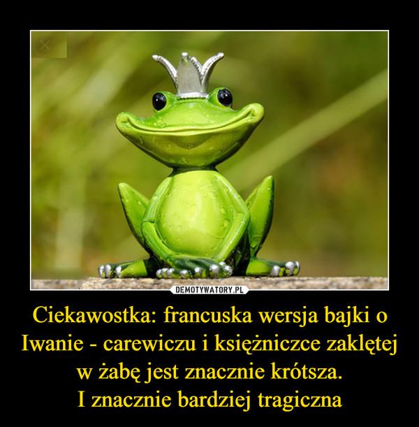 Ciekawostka: francuska wersja bajki o Iwanie - carewiczu i księżniczce zaklętej w żabę jest znacznie krótsza.I znacznie bardziej tragiczna –