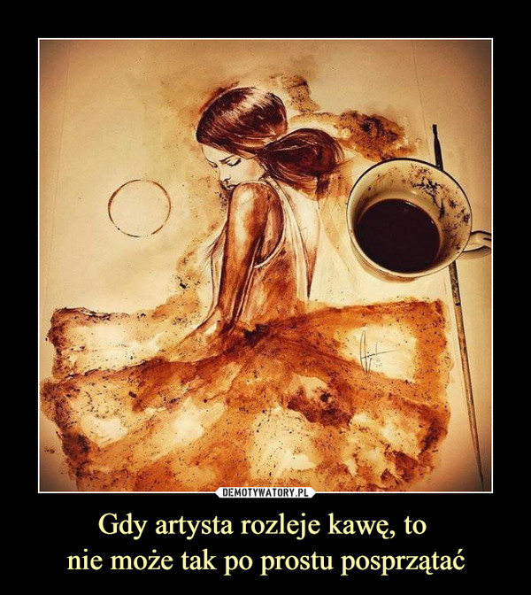 Gdy artysta rozleje kawę, to  nie może tak po prostu posprzątać