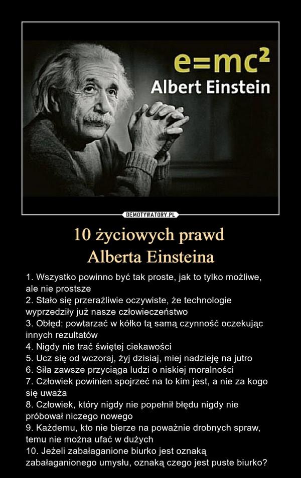 10 życiowych prawd Alberta Einsteina – 1. Wszystko powinno być tak proste, jak to tylko możliwe, ale nie prostsze2. Stało się przeraźliwie oczywiste, że technologie wyprzedziły już nasze człowieczeństwo3. Obłęd: powtarzać w kółko tą samą czynność oczekując innych rezultatów4. Nigdy nie trać świętej ciekawości5. Ucz się od wczoraj, żyj dzisiaj, miej nadzieję na jutro6. Siła zawsze przyciąga ludzi o niskiej moralności7. Człowiek powinien spojrzeć na to kim jest, a nie za kogo się uważa8. Człowiek, który nigdy nie popełnił błędu nigdy nie próbował niczego nowego9. Każdemu, kto nie bierze na poważnie drobnych spraw, temu nie można ufać w dużych10. Jeżeli zabałaganione biurko jest oznaką zabałaganionego umysłu, oznaką czego jest puste biurko? 1. Wszystko powinno być tak proste, jak to tylko możliwe, ale nie prostsze2. Stało się przeraźliwie oczywiste, że technologie wyprzedziły już nasze człowieczeństwo3. Obłęd: powtarzać w kółko tą samą czynność oczekując innych rezultatów4. Nigdy nie trać świętej ciekawości5. Ucz się od wczoraj, żyj dzisiaj, miej nadzieję na jutro6. Siła zawsze przyciąga ludzi o niskiej moralności7. Człowiek powinien spojrzeć na to kim jest, a nie za kogo się uważa8. Człowiek, który nigdy nie popełnił błędu nigdy nie próbował niczego nowego9. Każdemu kto nie bierze na poważnie drobnych spraw, temu nie można ufać w dużych10. Jeżeli zabałaganione biurko jest oznaką zabałaganionego umysłu, oznaką czego jest puste biurko?