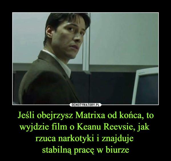 Jeśli obejrzysz Matrixa od końca, to wyjdzie film o Keanu Reevsie, jak rzuca narkotyki i znajduje stabilną pracę w biurze –