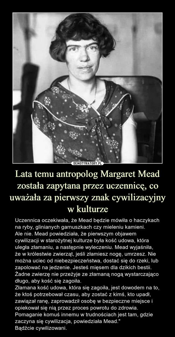 """Lata temu antropolog Margaret Mead została zapytana przez uczennicę, co uważała za pierwszy znak cywilizacyjny w kulturze – Uczennica oczekiwała, że Mead będzie mówiła o haczykach na ryby, glinianych garnuszkach czy mieleniu kamieni.Ale nie. Mead powiedziała, że pierwszym objawem cywilizacji w starożytnej kulturze była kość udowa, która uległa złamaniu, a następnie wyleczeniu. Mead wyjaśniła, że w królestwie zwierząt, jeśli złamiesz nogę, umrzesz. Nie można uciec od niebezpieczeństwa, dostać się do rzeki, lub zapolować na jedzenie. Jesteś mięsem dla dzikich bestii. Żadne zwierzę nie przeżyje ze złamaną nogą wystarczająco długo, aby kość się zagoiła.Złamana kość udowa, która się zagoiła, jest dowodem na to, że ktoś potrzebował czasu, aby zostać z kimś, kto upadł, zawiązał ranę, zaprowadził osobę w bezpieczne miejsce i opiekował się nią przez proces powrotu do zdrowia. Pomaganie komuś innemu w trudnościach jest tam, gdzie zaczyna się cywilizacja, powiedziała Mead.""""Bądźcie cywilizowani. Uczennica oczekiwała, że Mead będzie mówiła o haczykach na ryby, glinianych garnuszkach czy mieleniu kamieni.Ale nie. Mead powiedziała, że pierwszym objawem cywilizacji w starożytnej kulturze była kość udowa, która uległa złamaniu, a następnie wyleczeniu. Mead wyjaśniła, że w królestwie zwierząt, jeśli złamiesz nogę, umrzesz. Nie można uciec od niebezpieczeństwa, dostać się do rzeki, lub zapolować na jedzenie. Jesteś mięsem dla dzikich bestii. Żadne zwierzę nie przeżyje ze złamaną nogą wystarczająco długo, aby kość się zagoiła.Złamana kość udowa, która się zagoiła, jest dowodem na to, że ktoś potrzebował czasu, aby zostać z kimś, kto upadł, zawiązał ranę, zaprowadził osobę w bezpieczne miejsce i opiekował się nią przez proces powrotu do zdrowia. Pomaganie komuś innemu w trudnościach jest tam, gdzie zaczyna się cywilizacja, powiedziała Mead.""""Bądźcie cywilizowani."""
