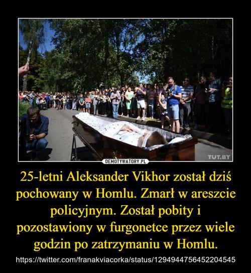 25-letni Aleksander Vikhor został dziś pochowany w Homlu. Zmarł w areszcie policyjnym. Został pobity i pozostawiony w furgonetce przez wiele godzin po zatrzymaniu w Homlu.
