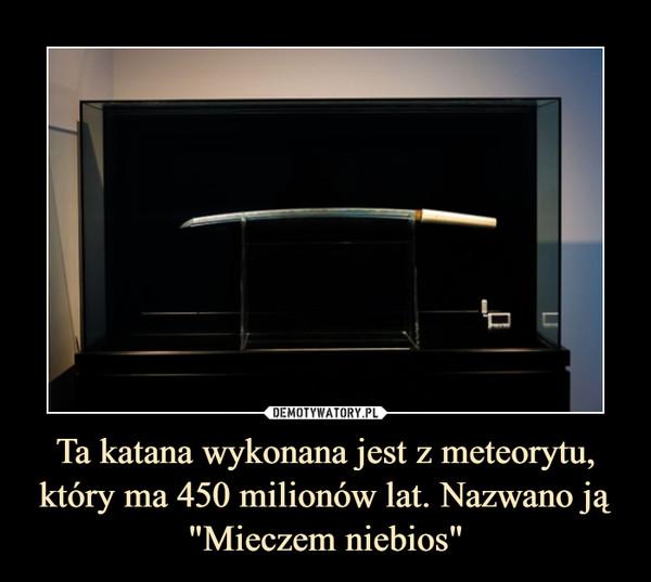 """Ta katana wykonana jest z meteorytu, który ma 450 milionów lat. Nazwano ją """"Mieczem niebios"""" –"""