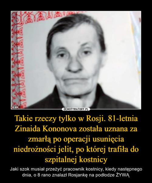Takie rzeczy tylko w Rosji. 81-letnia Zinaida Kononova została uznana za zmarłą po operacji usunięcia niedrożności jelit, po której trafiła do szpitalnej kostnicy