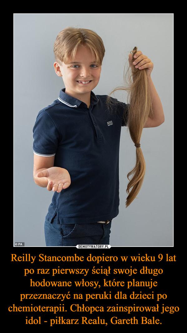 Reilly Stancombe dopiero w wieku 9 lat po raz pierwszy ściął swoje długo hodowane włosy, które planuje przeznaczyć na peruki dla dzieci po chemioterapii. Chłopca zainspirował jego idol - piłkarz Realu, Gareth Bale. –