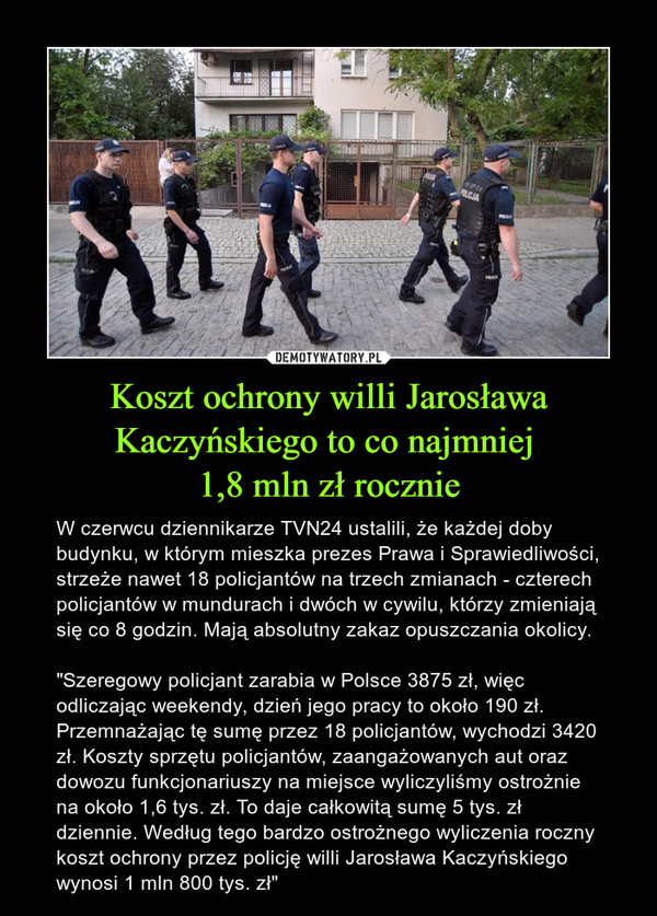 """Koszt ochrony willi Jarosława Kaczyńskiego to co najmniej 1,8 mln zł rocznie – W czerwcu dziennikarze TVN24 ustalili, że każdej doby budynku, w którym mieszka prezes Prawa i Sprawiedliwości, strzeże nawet 18 policjantów na trzech zmianach - czterech policjantów w mundurach i dwóch w cywilu, którzy zmieniają się co 8 godzin. Mają absolutny zakaz opuszczania okolicy.""""Szeregowy policjant zarabia w Polsce 3875 zł, więc odliczając weekendy, dzień jego pracy to około 190 zł. Przemnażając tę sumę przez 18 policjantów, wychodzi 3420 zł. Koszty sprzętu policjantów, zaangażowanych aut oraz dowozu funkcjonariuszy na miejsce wyliczyliśmy ostrożnie na około 1,6 tys. zł. To daje całkowitą sumę 5 tys. zł dziennie. Według tego bardzo ostrożnego wyliczenia roczny koszt ochrony przez policję willi Jarosława Kaczyńskiego wynosi 1 mln 800 tys. zł"""""""
