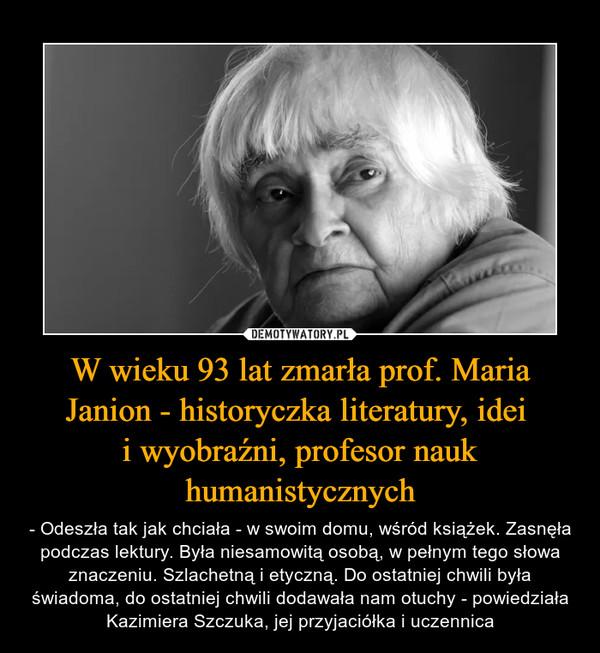 W wieku 93 lat zmarła prof. Maria Janion - historyczka literatury, idei i wyobraźni, profesor nauk humanistycznych – - Odeszła tak jak chciała - w swoim domu, wśród książek. Zasnęła podczas lektury. Była niesamowitą osobą, w pełnym tego słowa znaczeniu. Szlachetną i etyczną. Do ostatniej chwili była świadoma, do ostatniej chwili dodawała nam otuchy - powiedziała Kazimiera Szczuka, jej przyjaciółka i uczennica